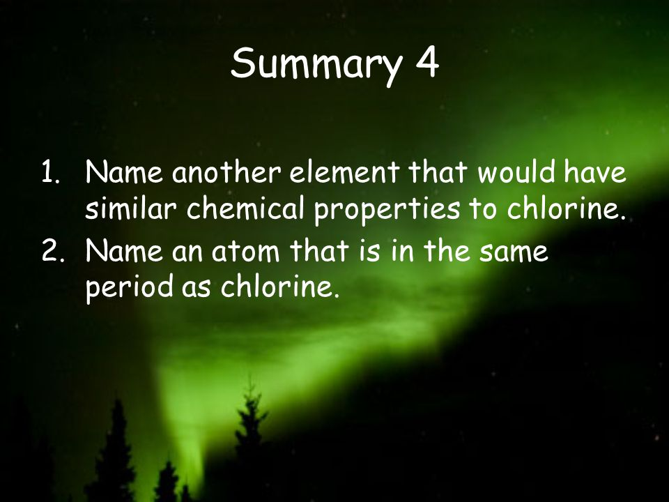Summary 4 Name another element that would have similar chemical properties to chlorine.