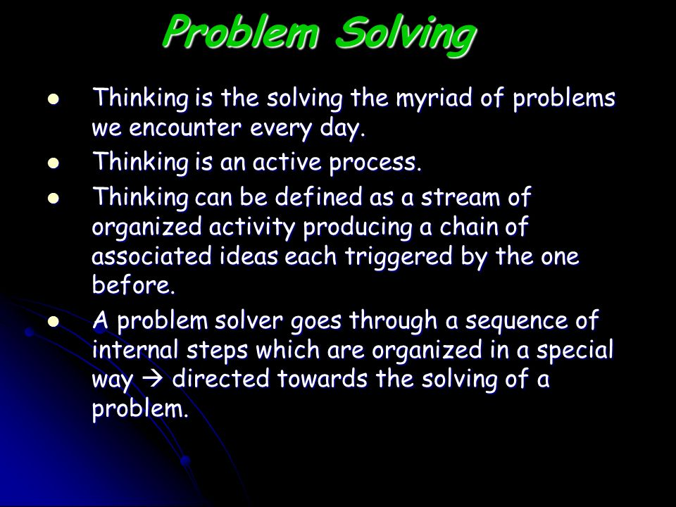 Problem Solving Thinking is the solving the myriad of problems we encounter every day. Thinking is an active process.
