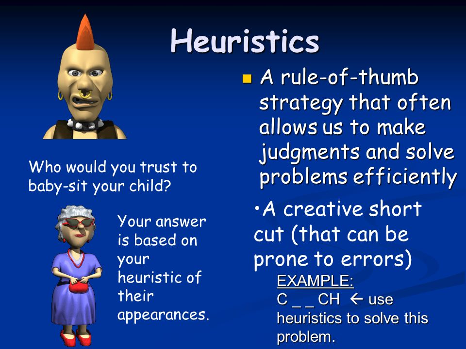 Heuristics A rule-of-thumb strategy that often allows us to make judgments and solve problems efficiently.