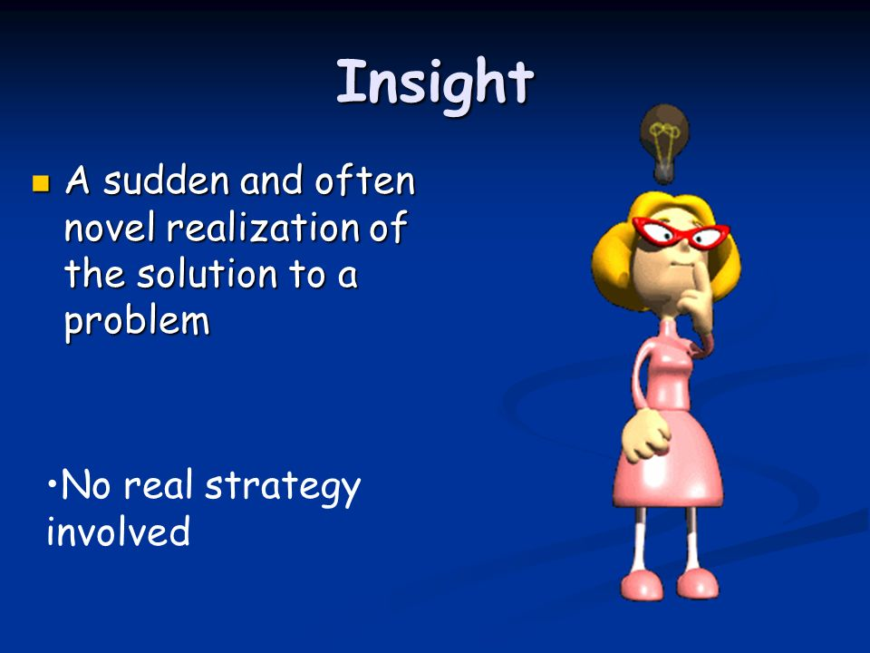 Insight A sudden and often novel realization of the solution to a problem No real strategy involved