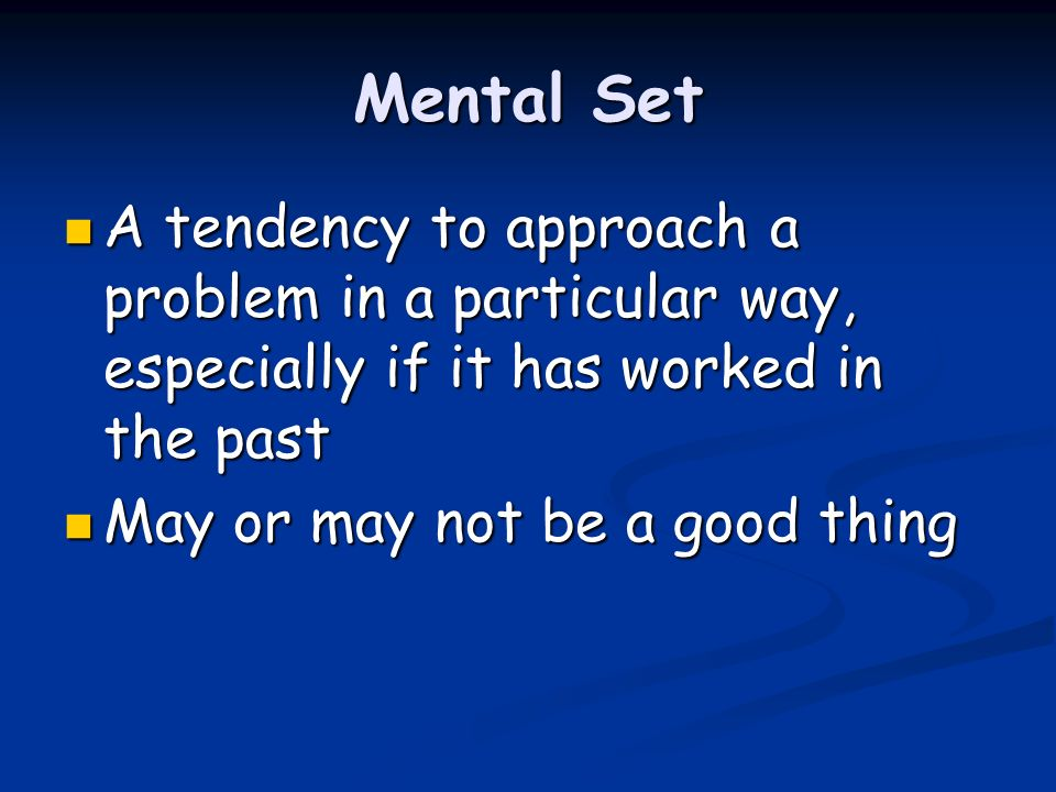 Mental Set A tendency to approach a problem in a particular way, especially if it has worked in the past.
