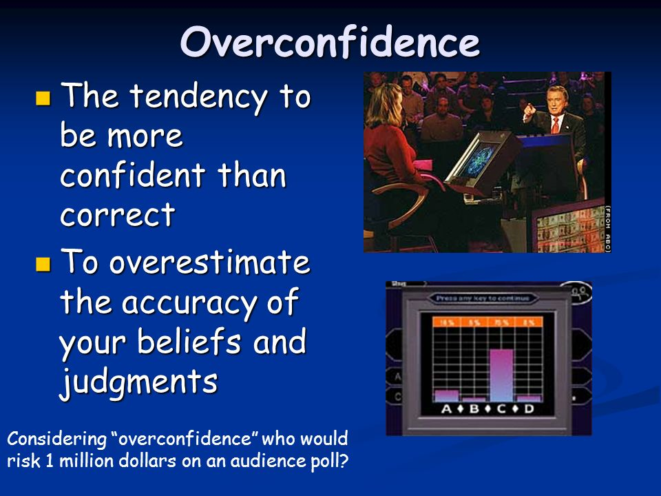 Overconfidence The tendency to be more confident than correct