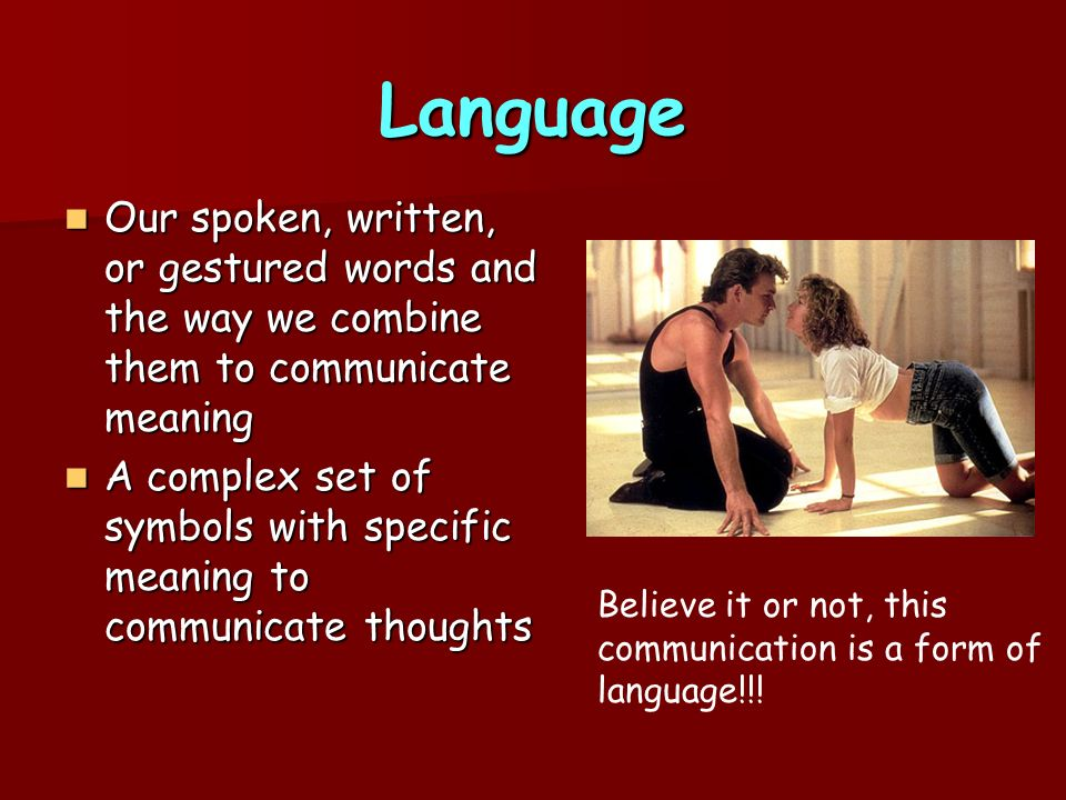 Language Our spoken, written, or gestured words and the way we combine them to communicate meaning.