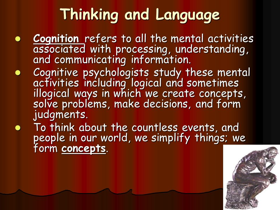 Thinking and Language Cognition refers to all the mental activities associated with processing, understanding, and communicating information.