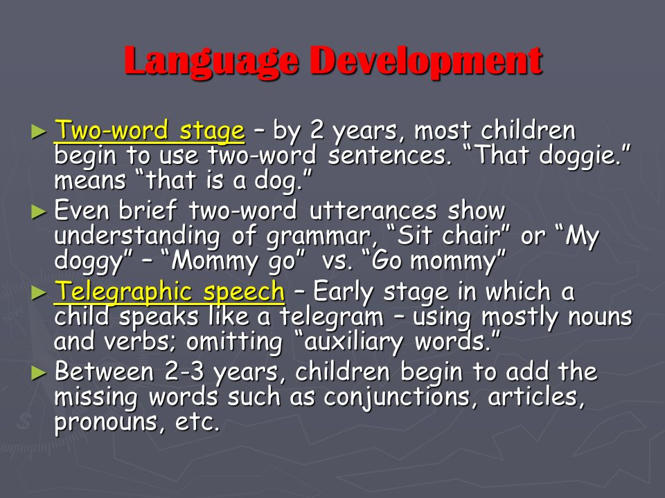 Language Development Two-word stage – by 2 years, most children begin to use two-word sentences. That doggie. means that is a dog.