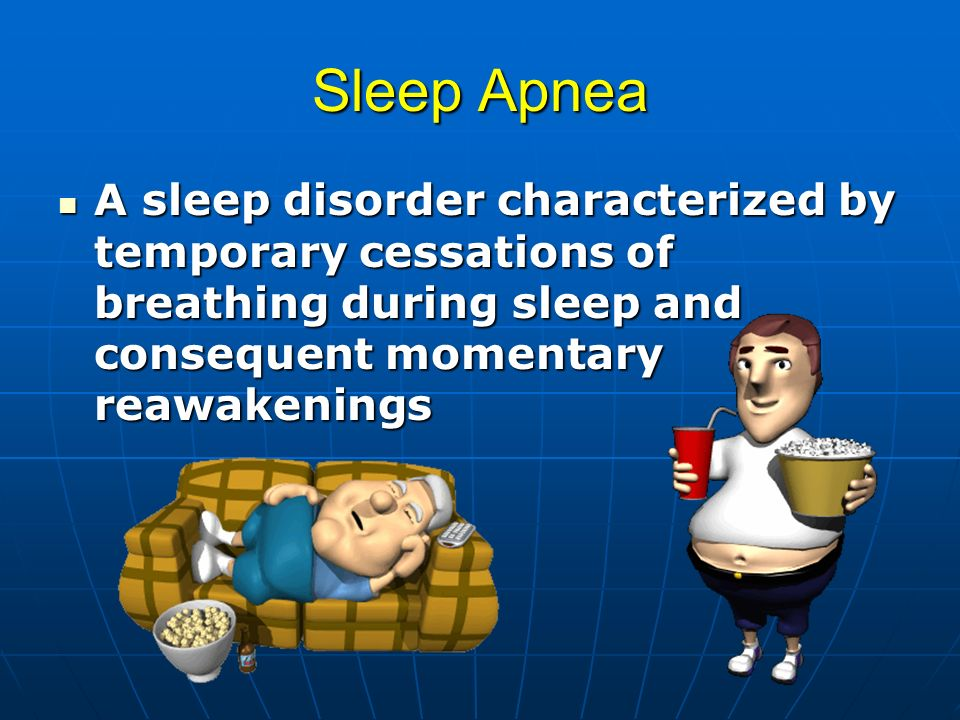 Sleep Apnea A sleep disorder characterized by temporary cessations of breathing during sleep and consequent momentary reawakenings.