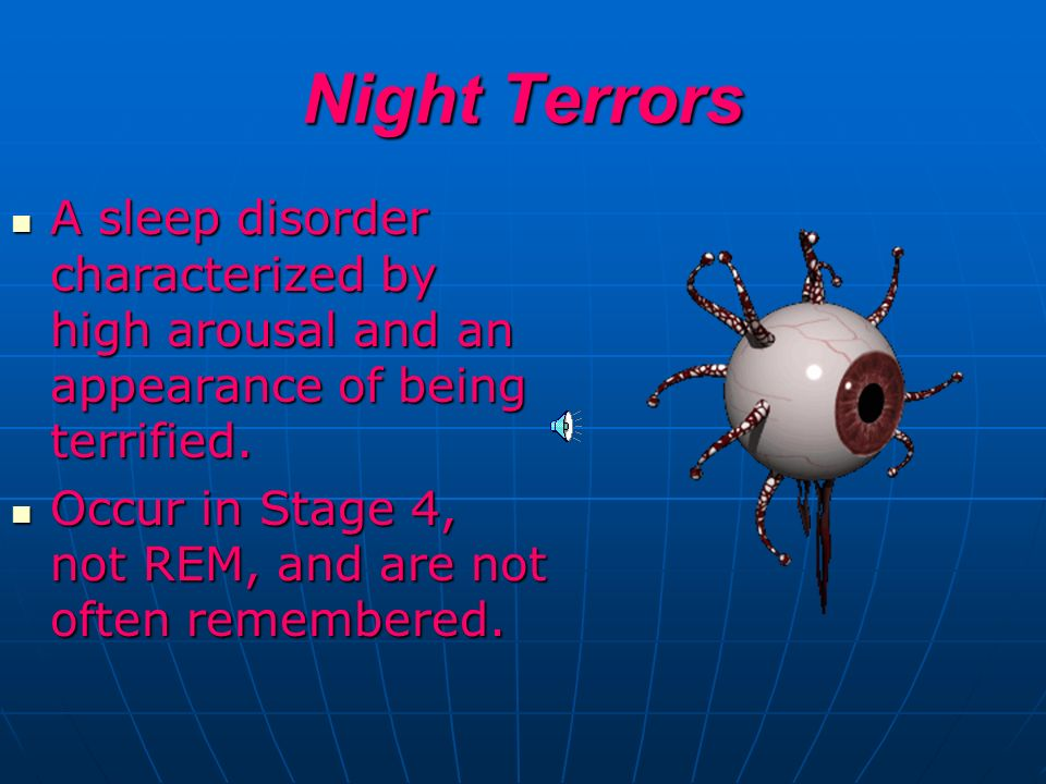 Night Terrors A sleep disorder characterized by high arousal and an appearance of being terrified.