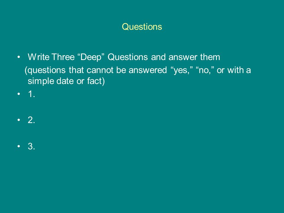 Questions Write Three Deep Questions and answer them. (questions that cannot be answered yes, no, or with a simple date or fact)