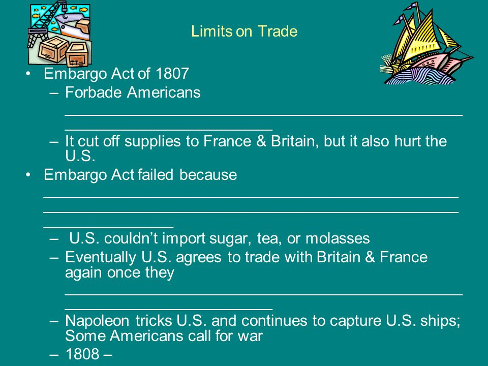 Limits on Trade Embargo Act of 1807. Forbade Americans ______________________________________________________________________.
