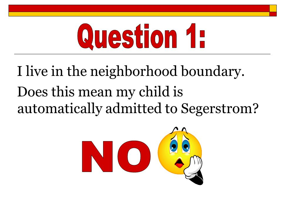 Question 1: I live in the neighborhood boundary. Does this mean my child is automatically admitted to Segerstrom