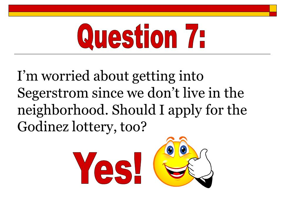 Question 7: I'm worried about getting into Segerstrom since we don't live in the neighborhood. Should I apply for the Godinez lottery, too