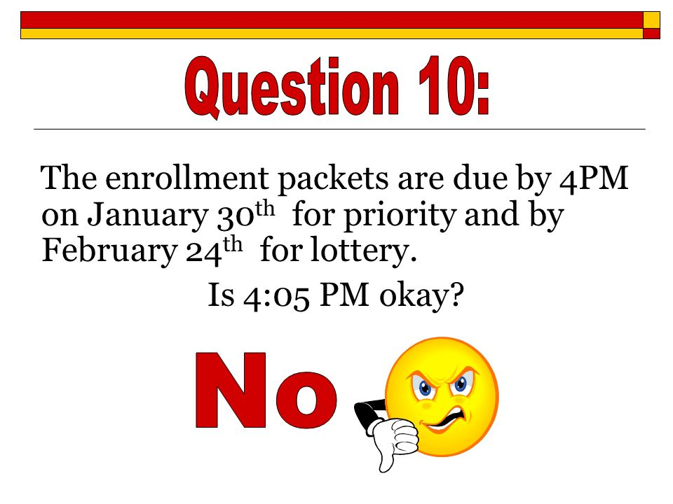 Question 10: The enrollment packets are due by 4PM on January 30th for priority and by February 24th for lottery.