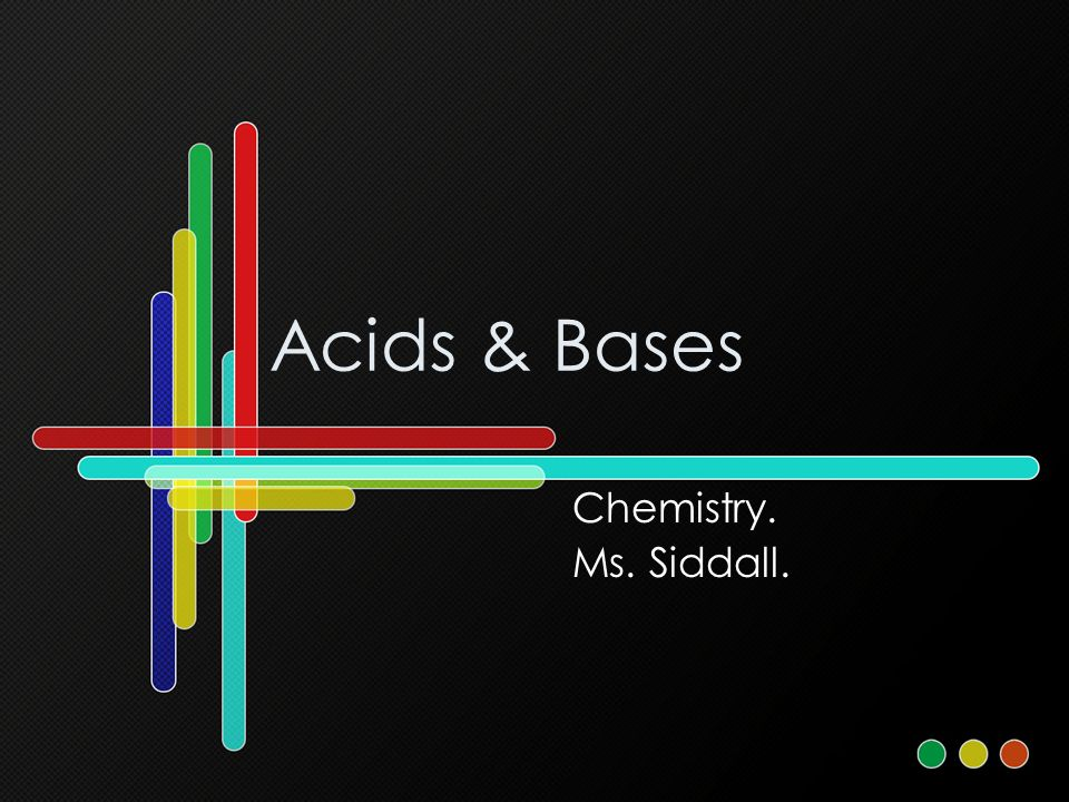 Acids & Bases Chemistry. Ms. Siddall.