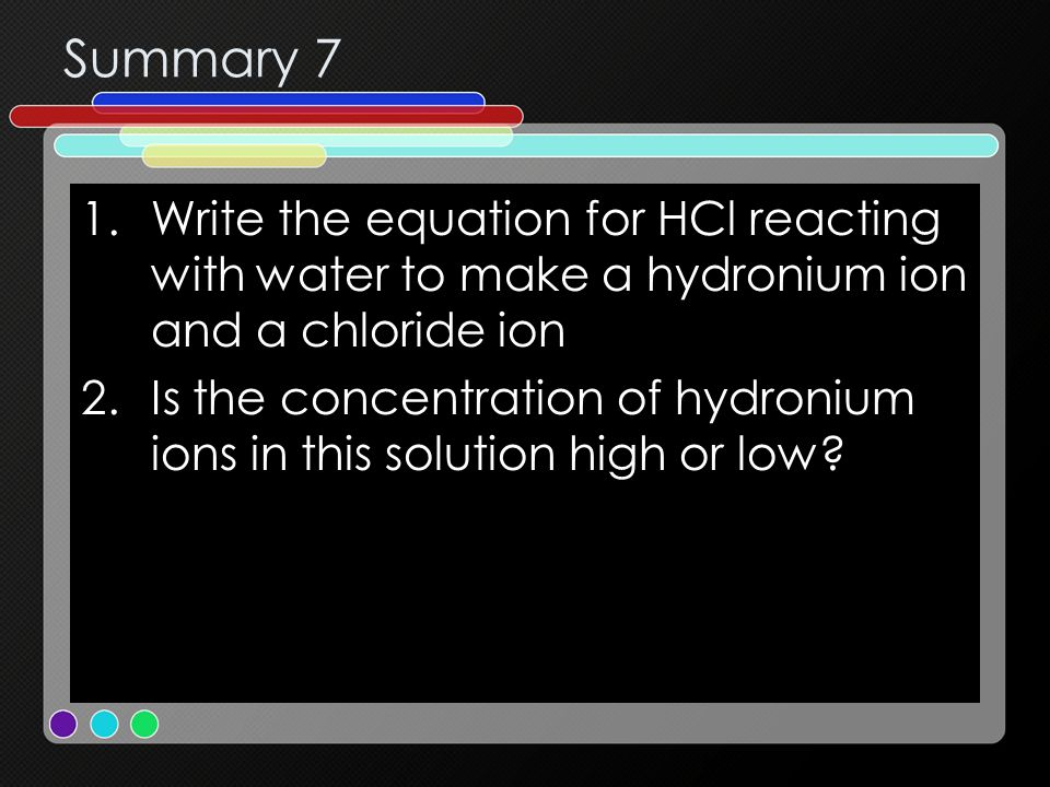 Summary 7 Write the equation for HCl reacting with water to make a hydronium ion and a chloride ion.