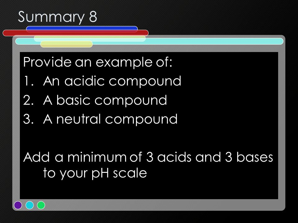 Summary 8 Provide an example of: An acidic compound A basic compound