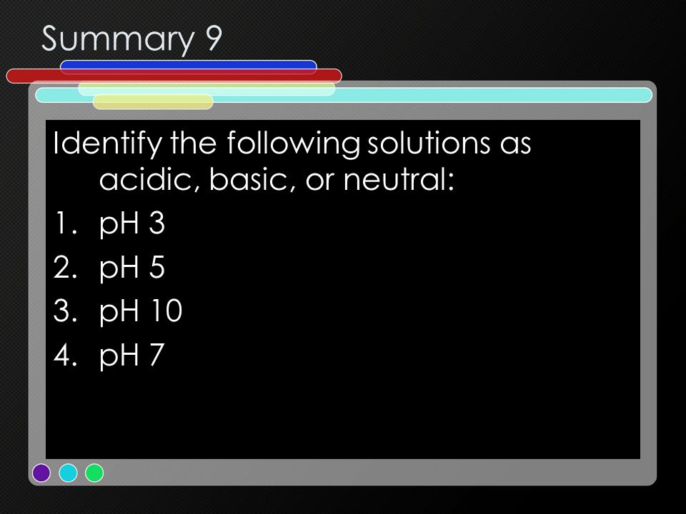 Summary 9 Identify the following solutions as acidic, basic, or neutral: pH 3 pH 5 pH 10 pH 7