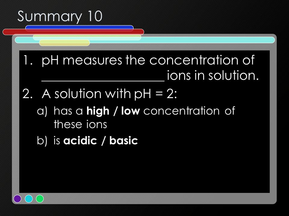 Summary 10 pH measures the concentration of ___________________ ions in solution. A solution with pH = 2: