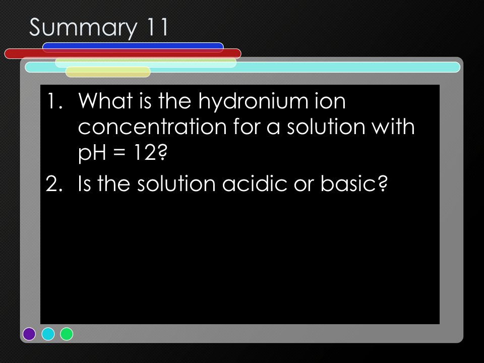 Summary 11 What is the hydronium ion concentration for a solution with pH = 12.