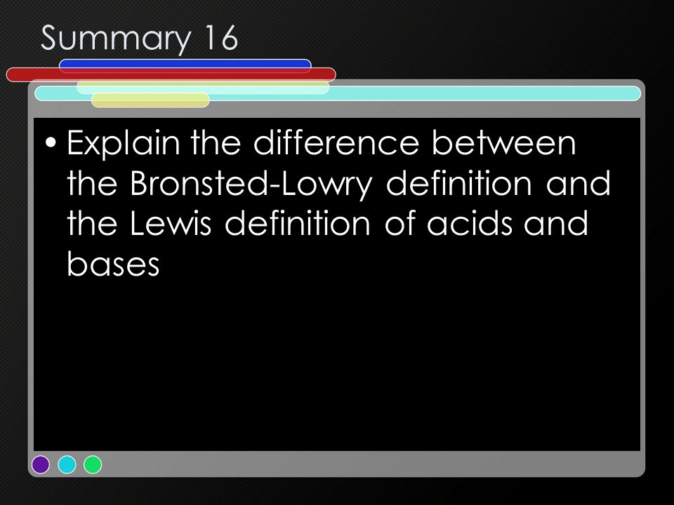 Summary 16 Explain the difference between the Bronsted-Lowry definition and the Lewis definition of acids and bases.