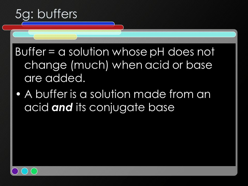 5g: buffers Buffer = a solution whose pH does not change (much) when acid or base are added.