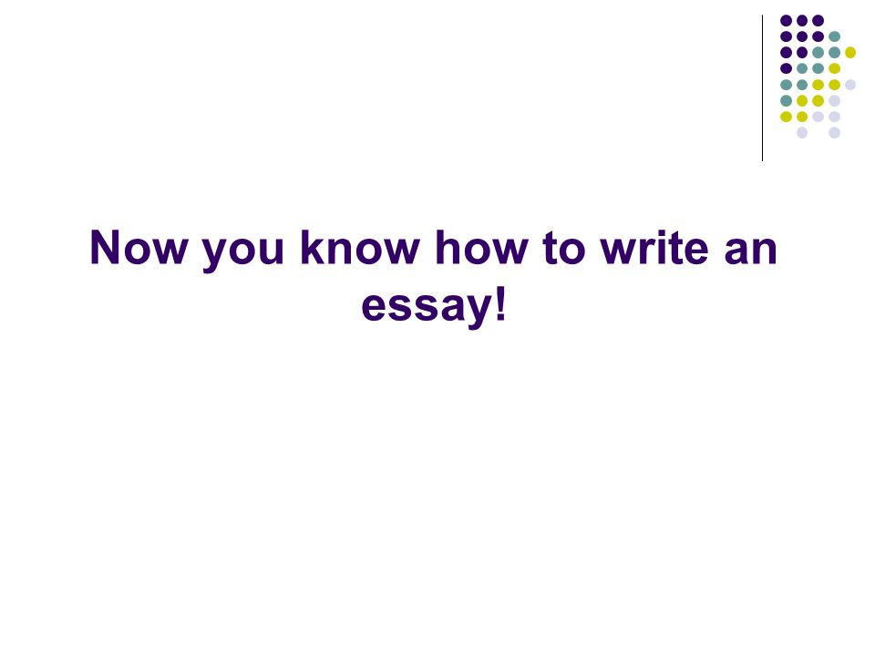 Now you know how to write an essay!
