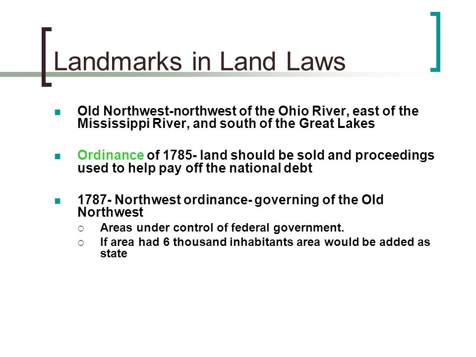 Landmarks in Land Laws Old Northwest-northwest of the Ohio River, east of the Mississippi River, and south of the Great Lakes.
