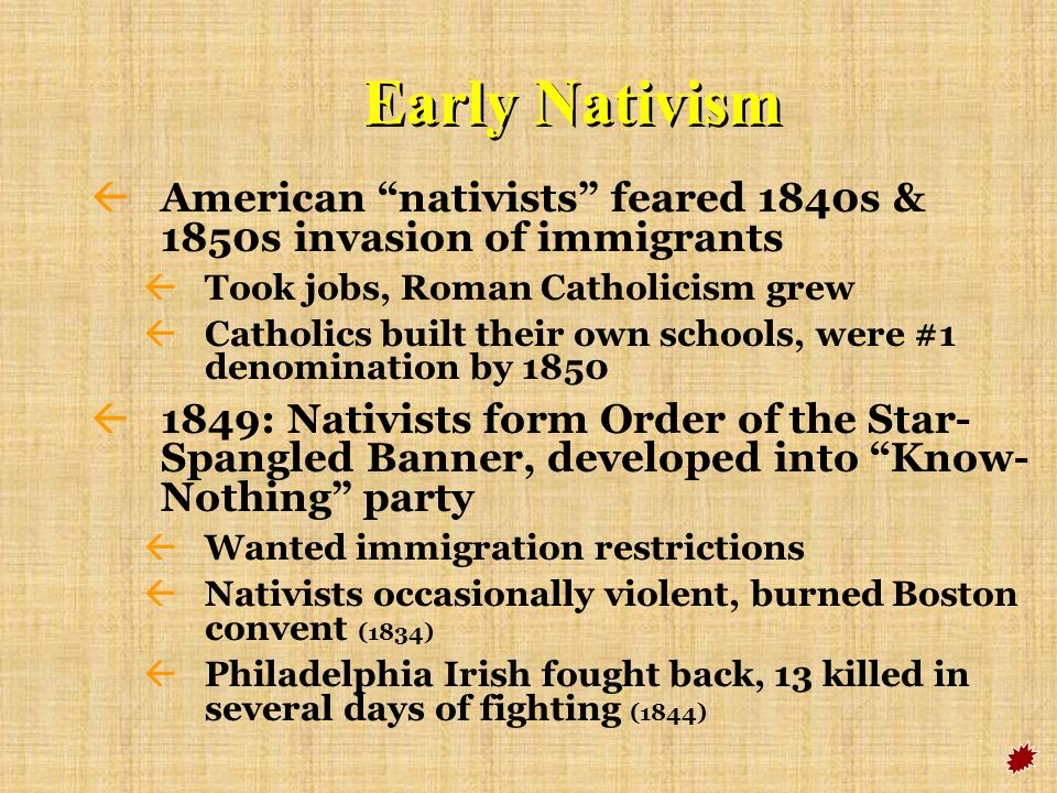 Early Nativism American nativists feared 1840s & 1850s invasion of immigrants. Took jobs, Roman Catholicism grew.