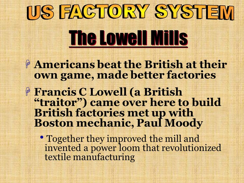 US FACTORY SYSTEM The Lowell Mills. Americans beat the British at their own game, made better factories.