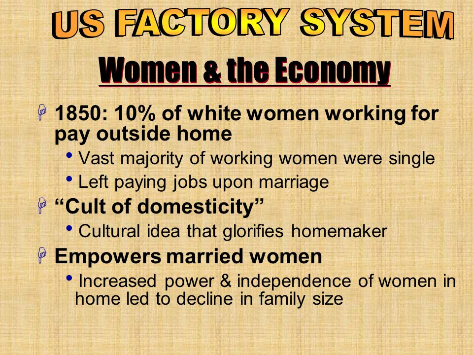 US FACTORY SYSTEM Women & the Economy. 1850: 10% of white women working for pay outside home. Vast majority of working women were single.