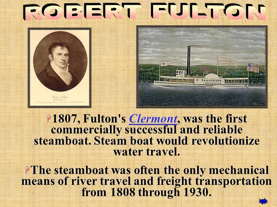 ROBERT FULTON 1807, Fulton s Clermont, was the first commercially successful and reliable steamboat. Steam boat would revolutionize water travel.
