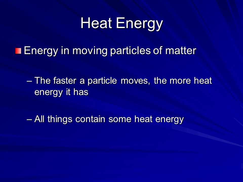 Heat Energy Energy in moving particles of matter