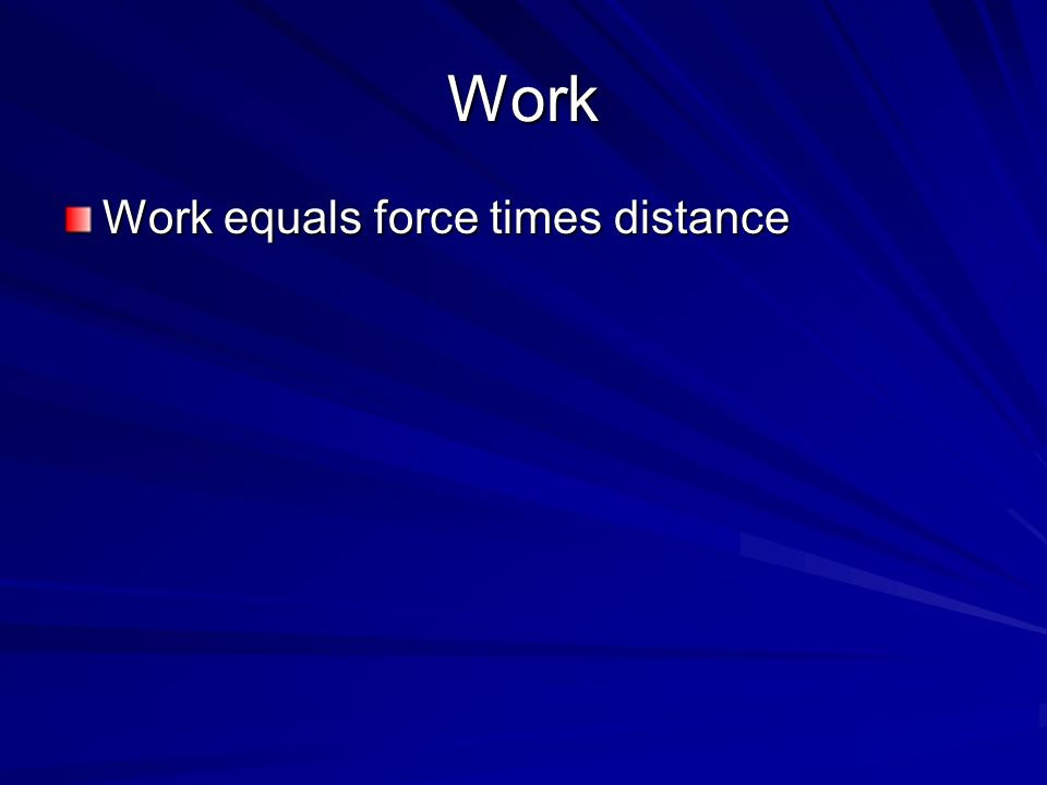 Work Work equals force times distance