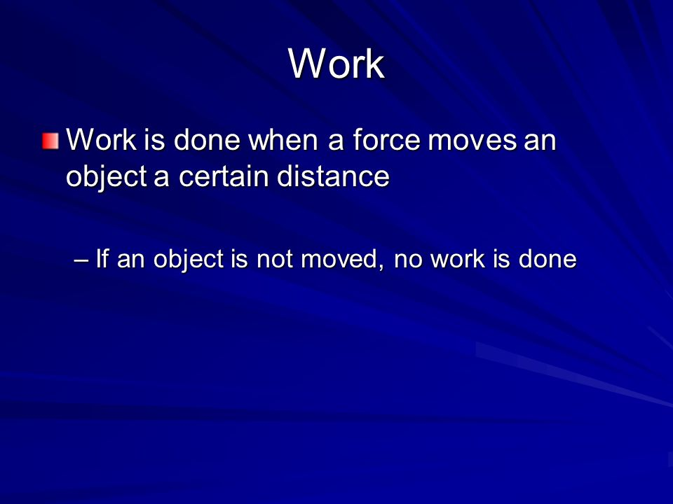 Work Work is done when a force moves an object a certain distance
