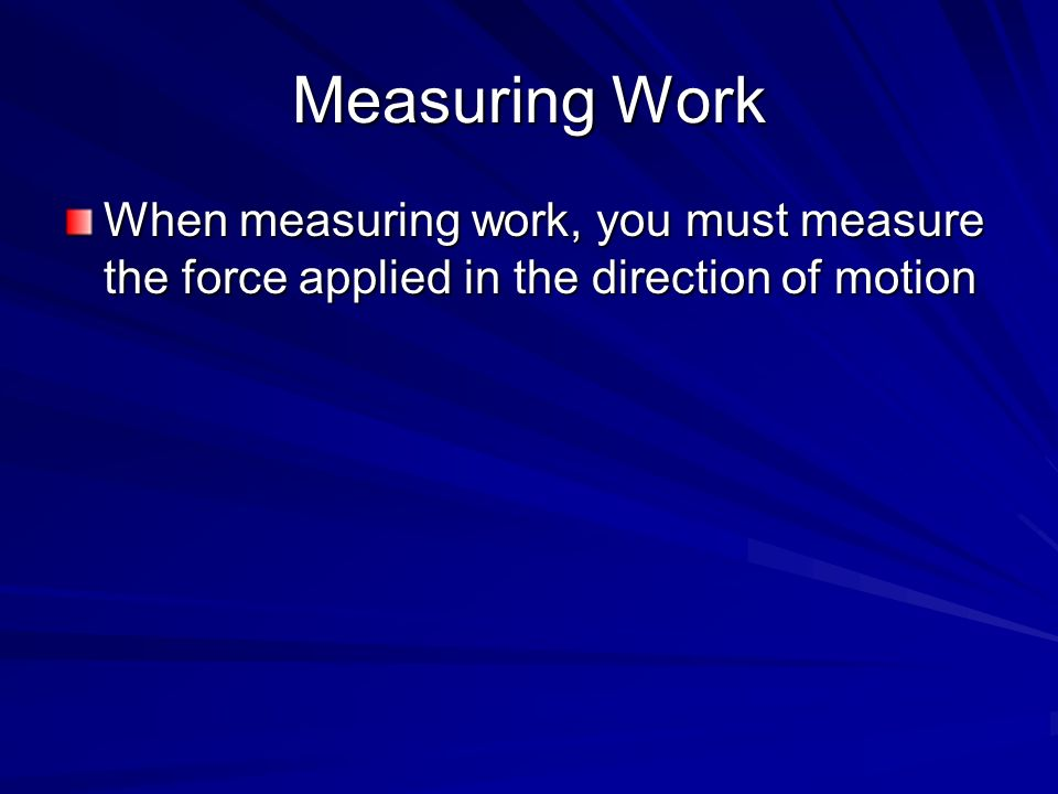 Measuring Work When measuring work, you must measure the force applied in the direction of motion