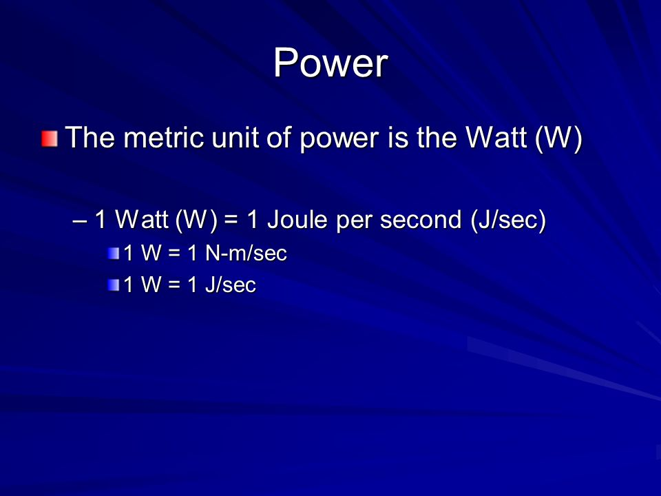 Power The metric unit of power is the Watt (W)