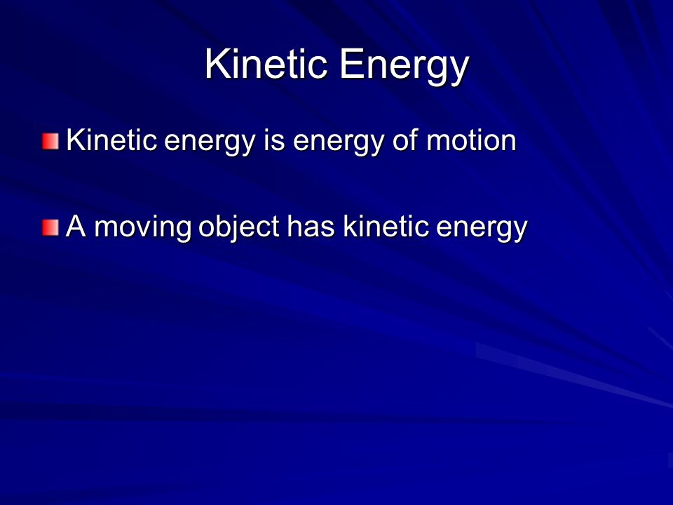 Kinetic Energy Kinetic energy is energy of motion