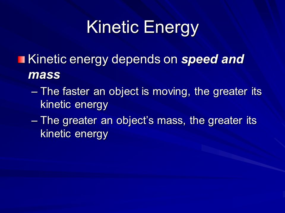 Kinetic Energy Kinetic energy depends on speed and mass