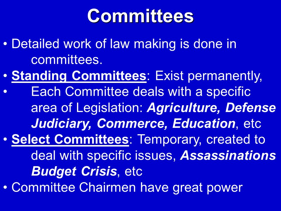 Committees Detailed work of law making is done in committees.