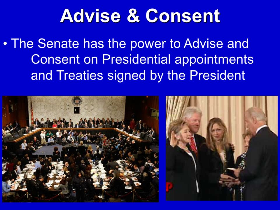 Advise & Consent The Senate has the power to Advise and Consent on Presidential appointments and Treaties signed by the President.