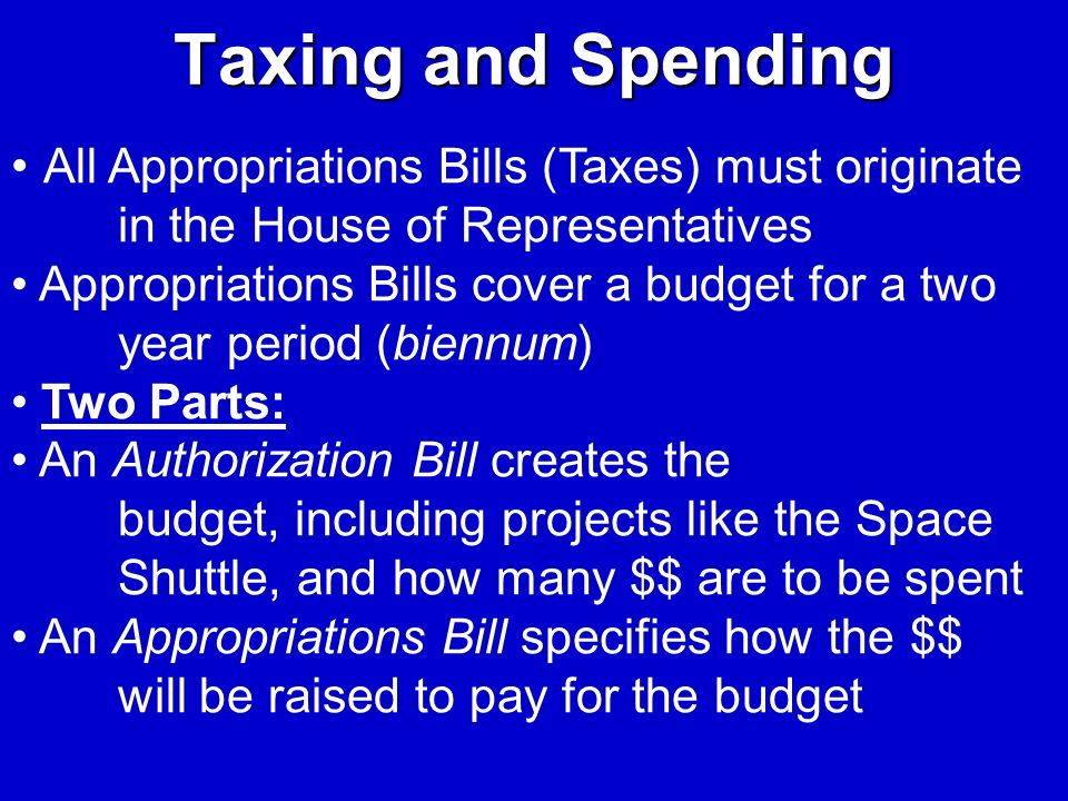 Taxing and Spending All Appropriations Bills (Taxes) must originate in the House of Representatives.