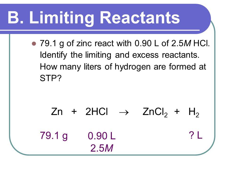 B. Limiting Reactants Zn + 2HCl  ZnCl2 + H2 79.1 g L 0.90 L 2.5M