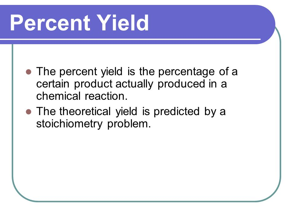 Percent Yield The percent yield is the percentage of a certain product actually produced in a chemical reaction.