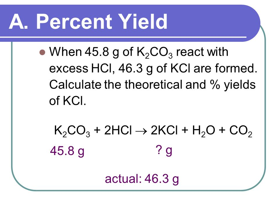 A. Percent Yield When 45.8 g of K2CO3 react with excess HCl, 46.3 g of KCl are formed. Calculate the theoretical and % yields of KCl.