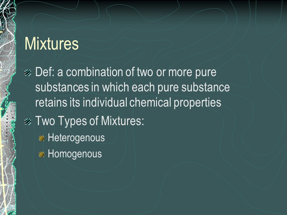 MixturesDef: a combination of two or more pure substances in which each pure substance retains its individual chemical properties.