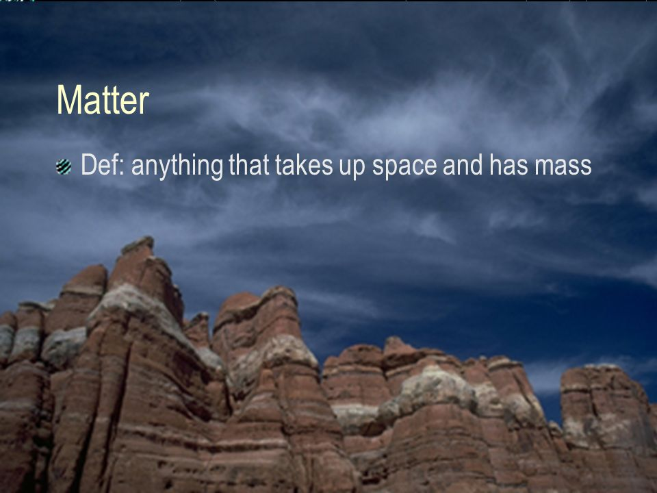 Matter Def: anything that takes up space and has mass