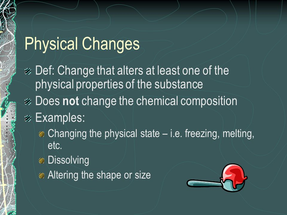 Physical ChangesDef: Change that alters at least one of the physical properties of the substance. Does not change the chemical composition.
