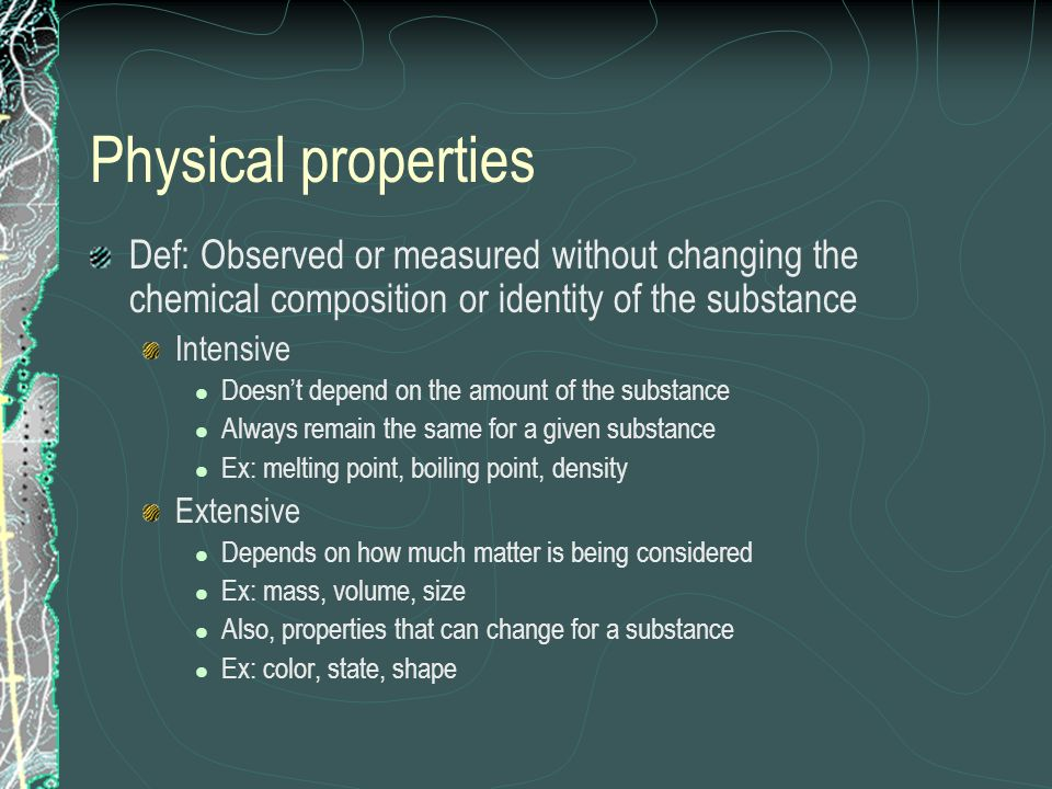 Physical properties Def: Observed or measured without changing the chemical composition or identity of the substance.