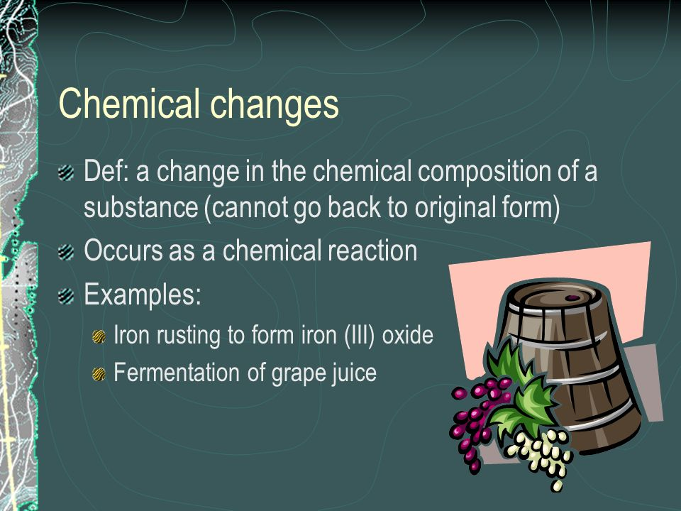 Chemical changes Def: a change in the chemical composition of a substance (cannot go back to original form)