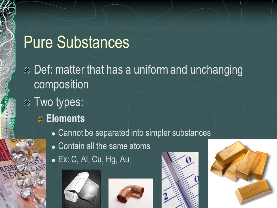 Pure SubstancesDef: matter that has a uniform and unchanging composition. Two types: Elements. Cannot be separated into simpler substances.