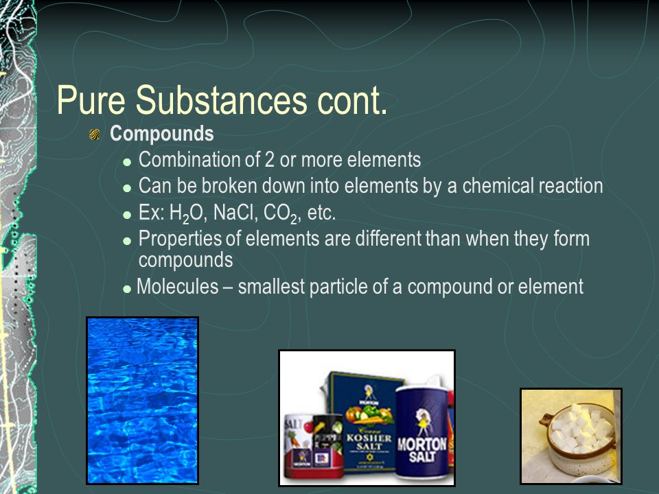 Pure Substances cont. Compounds Combination of 2 or more elements